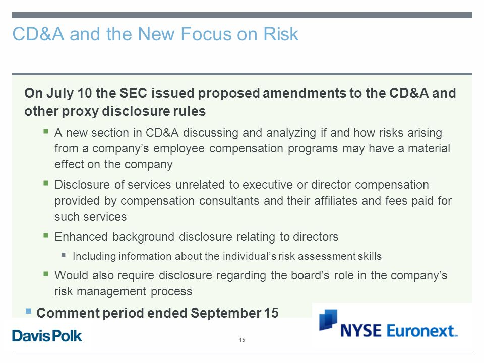 15 CD&A and the New Focus on Risk On July 10 the SEC issued proposed amendments to the CD&A and other proxy disclosure rules  A new section in CD&A discussing and analyzing if and how risks arising from a company's employee compensation programs may have a material effect on the company  Disclosure of services unrelated to executive or director compensation provided by compensation consultants and their affiliates and fees paid for such services  Enhanced background disclosure relating to directors  Including information about the individual's risk assessment skills  Would also require disclosure regarding the board's role in the company's risk management process  Comment period ended September 15