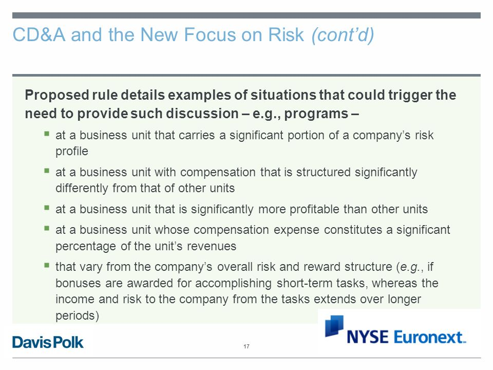 17 CD&A and the New Focus on Risk (cont'd) Proposed rule details examples of situations that could trigger the need to provide such discussion – e.g., programs –  at a business unit that carries a significant portion of a company's risk profile  at a business unit with compensation that is structured significantly differently from that of other units  at a business unit that is significantly more profitable than other units  at a business unit whose compensation expense constitutes a significant percentage of the unit's revenues  that vary from the company's overall risk and reward structure (e.g., if bonuses are awarded for accomplishing short-term tasks, whereas the income and risk to the company from the tasks extends over longer periods)