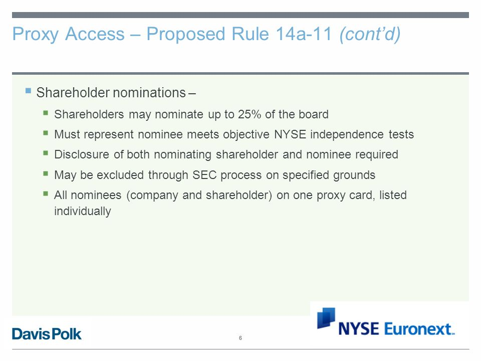 6 Proxy Access – Proposed Rule 14a-11 (cont'd)  Shareholder nominations –  Shareholders may nominate up to 25% of the board  Must represent nominee meets objective NYSE independence tests  Disclosure of both nominating shareholder and nominee required  May be excluded through SEC process on specified grounds  All nominees (company and shareholder) on one proxy card, listed individually