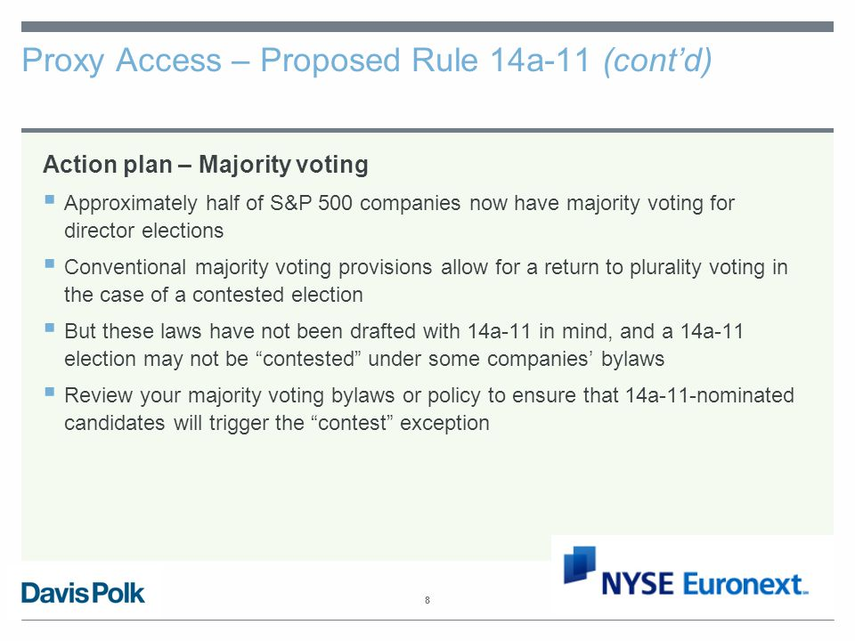 8 Proxy Access – Proposed Rule 14a-11 (cont'd) Action plan – Majority voting  Approximately half of S&P 500 companies now have majority voting for director elections  Conventional majority voting provisions allow for a return to plurality voting in the case of a contested election  But these laws have not been drafted with 14a-11 in mind, and a 14a-11 election may not be contested under some companies' bylaws  Review your majority voting bylaws or policy to ensure that 14a-11-nominated candidates will trigger the contest exception