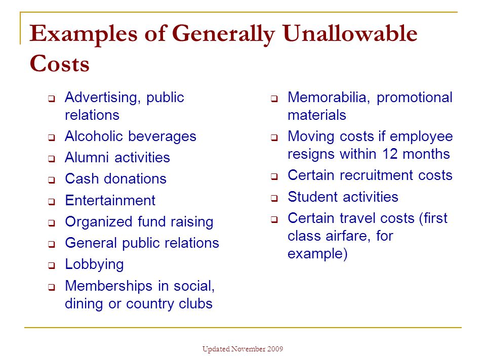 Updated November 2009 Examples of Generally Unallowable Costs  Advertising, public relations  Alcoholic beverages  Alumni activities  Cash donations  Entertainment  Organized fund raising  General public relations  Lobbying  Memberships in social, dining or country clubs  Memorabilia, promotional materials  Moving costs if employee resigns within 12 months  Certain recruitment costs  Student activities  Certain travel costs (first class airfare, for example)