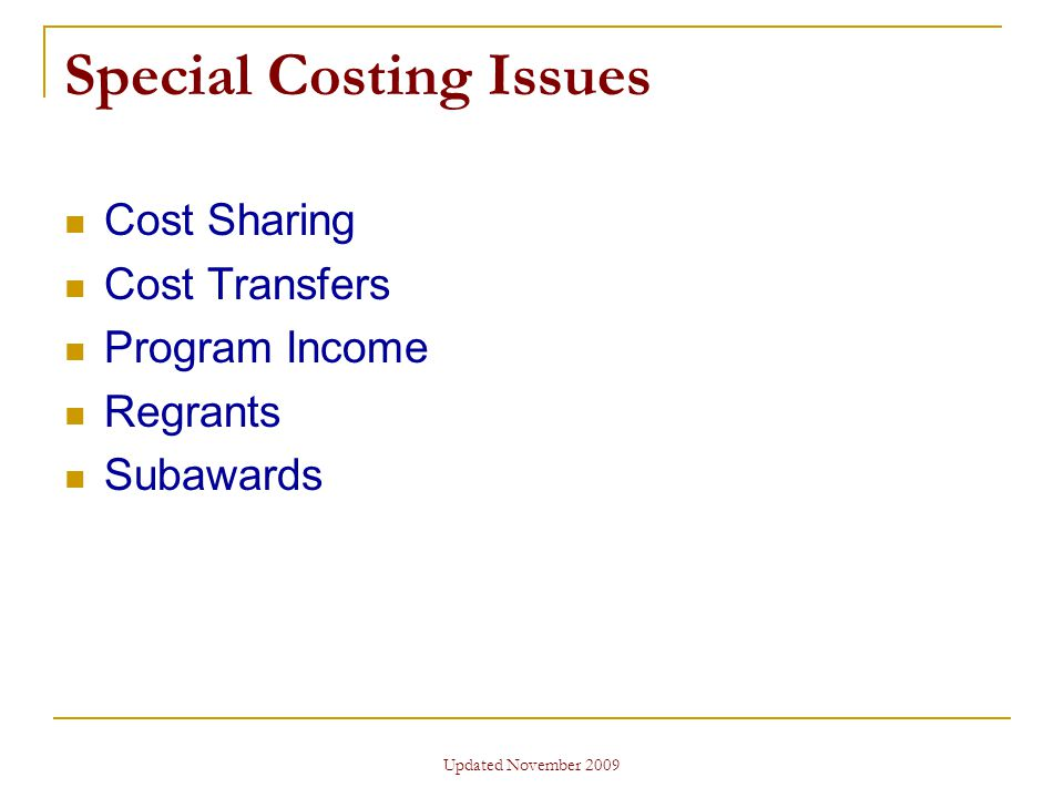 Updated November 2009 Special Costing Issues Cost Sharing Cost Transfers Program Income Regrants Subawards