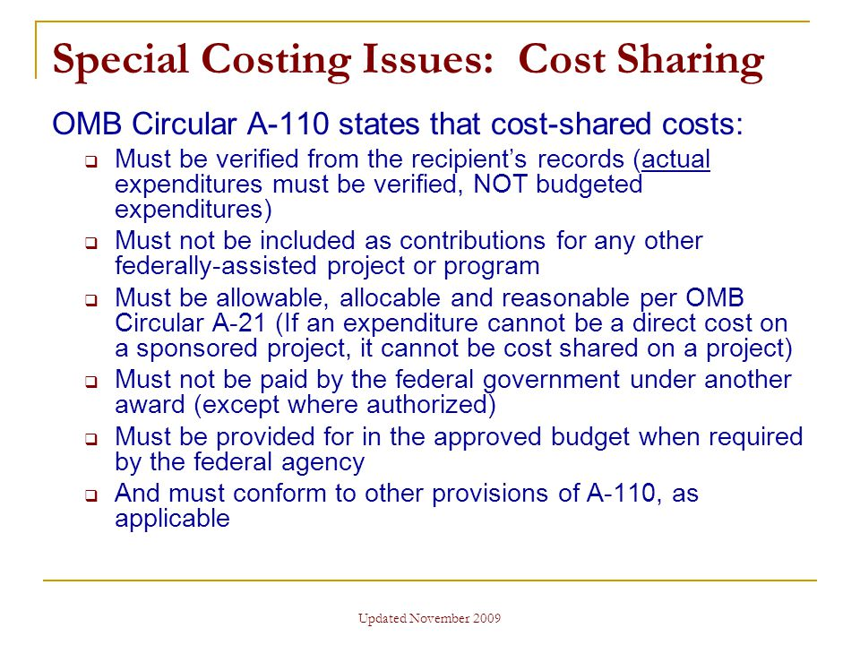 Updated November 2009 Special Costing Issues: Cost Sharing OMB Circular A-110 states that cost-shared costs:  Must be verified from the recipient's records (actual expenditures must be verified, NOT budgeted expenditures)  Must not be included as contributions for any other federally-assisted project or program  Must be allowable, allocable and reasonable per OMB Circular A-21 (If an expenditure cannot be a direct cost on a sponsored project, it cannot be cost shared on a project)  Must not be paid by the federal government under another award (except where authorized)  Must be provided for in the approved budget when required by the federal agency  And must conform to other provisions of A-110, as applicable