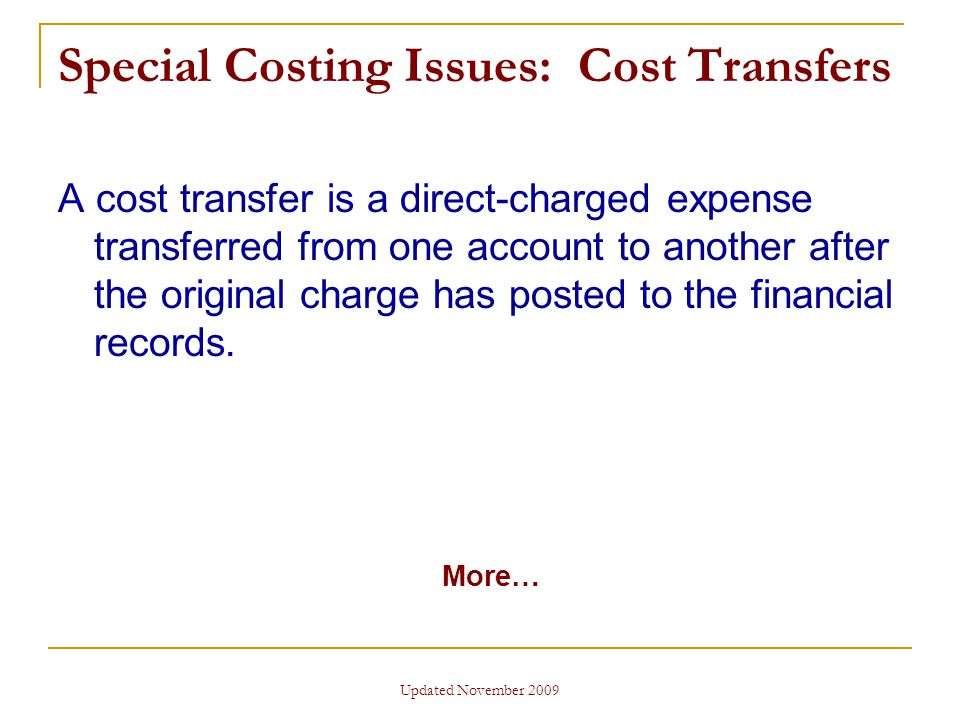Updated November 2009 Special Costing Issues: Cost Transfers A cost transfer is a direct-charged expense transferred from one account to another after the original charge has posted to the financial records.