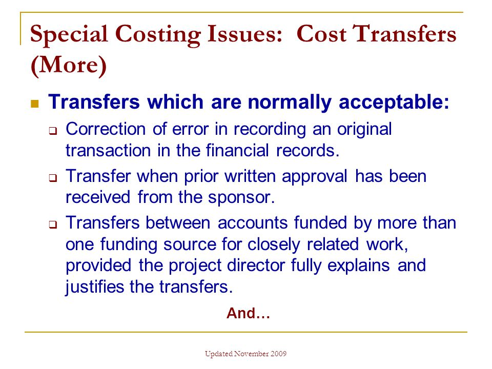 Updated November 2009 Special Costing Issues: Cost Transfers (More) Transfers which are normally acceptable:  Correction of error in recording an original transaction in the financial records.