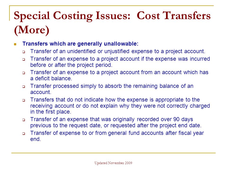 Updated November 2009 Special Costing Issues: Cost Transfers (More) Transfers which are generally unallowable:  Transfer of an unidentified or unjustified expense to a project account.