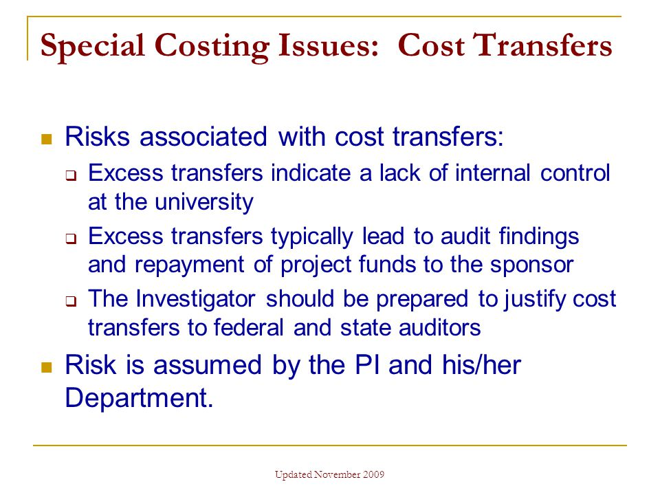 Updated November 2009 Special Costing Issues: Cost Transfers Risks associated with cost transfers:  Excess transfers indicate a lack of internal control at the university  Excess transfers typically lead to audit findings and repayment of project funds to the sponsor  The Investigator should be prepared to justify cost transfers to federal and state auditors Risk is assumed by the PI and his/her Department.