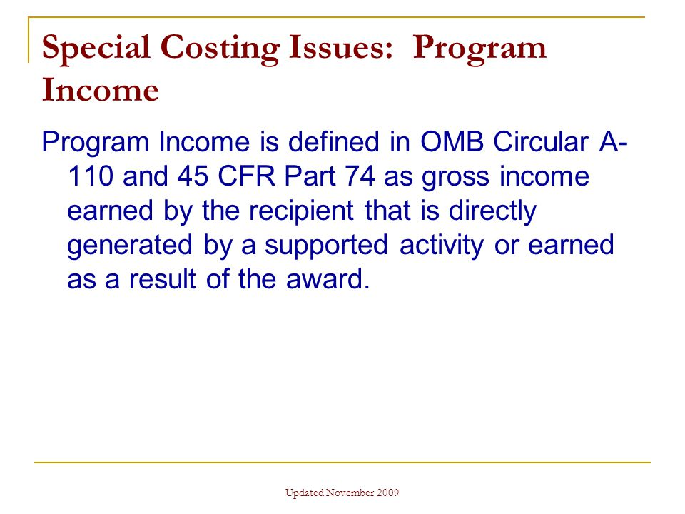 Updated November 2009 Special Costing Issues: Program Income Program Income is defined in OMB Circular A- 110 and 45 CFR Part 74 as gross income earned by the recipient that is directly generated by a supported activity or earned as a result of the award.