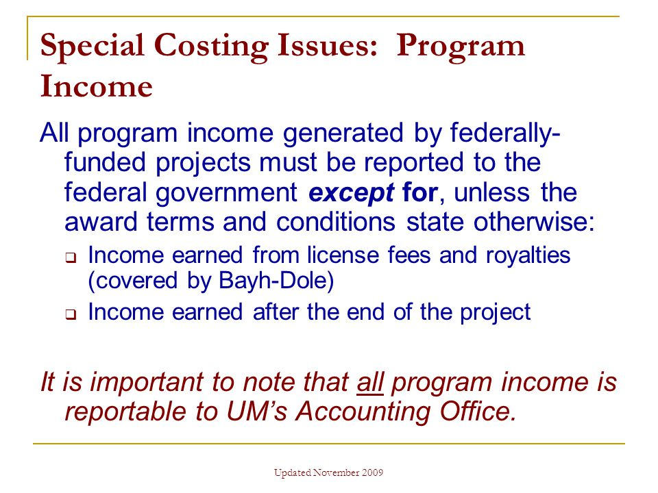 Updated November 2009 Special Costing Issues: Program Income All program income generated by federally- funded projects must be reported to the federal government except for, unless the award terms and conditions state otherwise:  Income earned from license fees and royalties (covered by Bayh-Dole)  Income earned after the end of the project It is important to note that all program income is reportable to UM's Accounting Office.