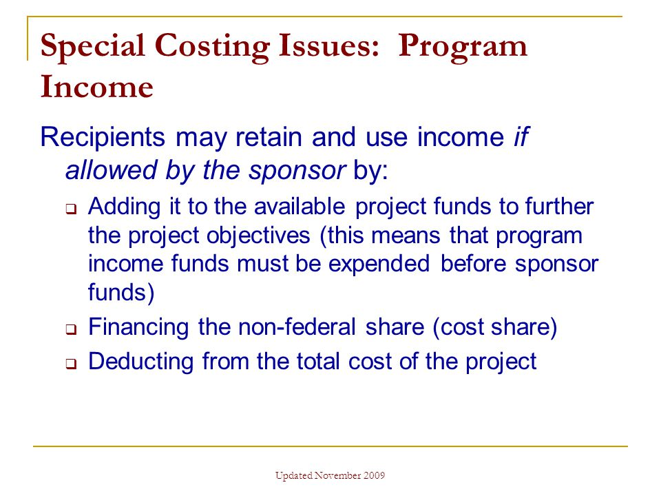 Updated November 2009 Special Costing Issues: Program Income Recipients may retain and use income if allowed by the sponsor by:  Adding it to the available project funds to further the project objectives (this means that program income funds must be expended before sponsor funds)  Financing the non-federal share (cost share)  Deducting from the total cost of the project