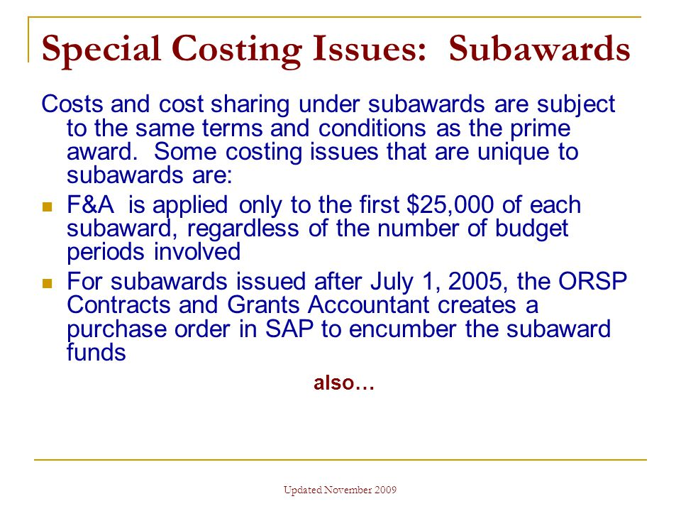 Updated November 2009 Special Costing Issues: Subawards Costs and cost sharing under subawards are subject to the same terms and conditions as the prime award.