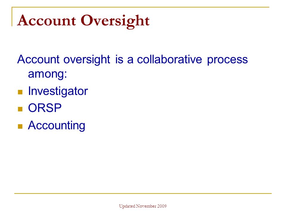 Updated November 2009 Account Oversight Account oversight is a collaborative process among: Investigator ORSP Accounting
