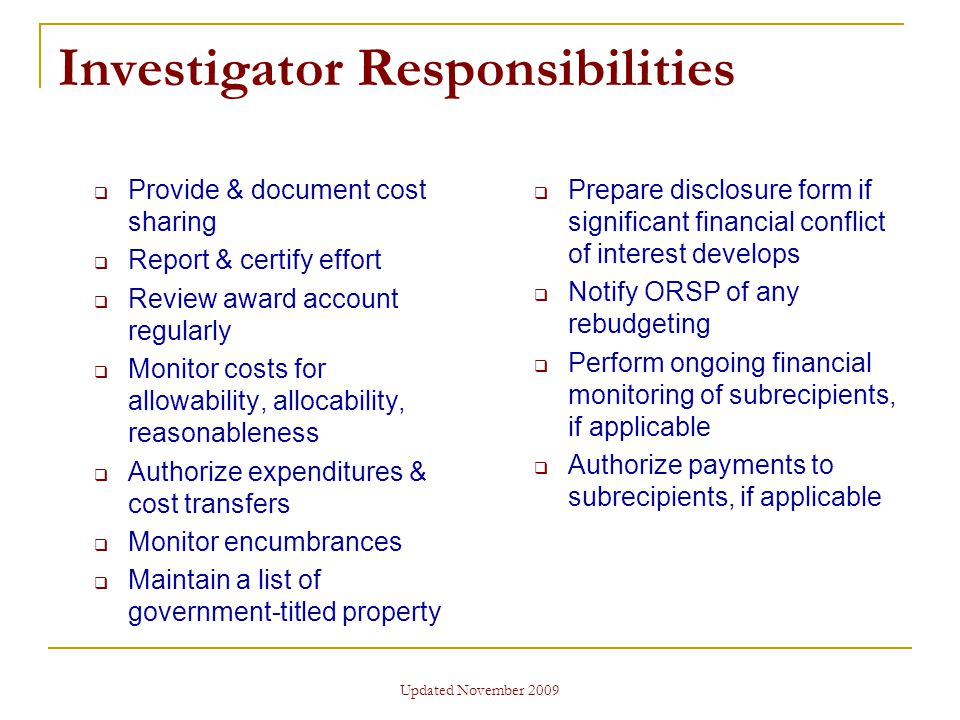 Updated November 2009 Investigator Responsibilities  Provide & document cost sharing  Report & certify effort  Review award account regularly  Monitor costs for allowability, allocability, reasonableness  Authorize expenditures & cost transfers  Monitor encumbrances  Maintain a list of government-titled property  Prepare disclosure form if significant financial conflict of interest develops  Notify ORSP of any rebudgeting  Perform ongoing financial monitoring of subrecipients, if applicable  Authorize payments to subrecipients, if applicable