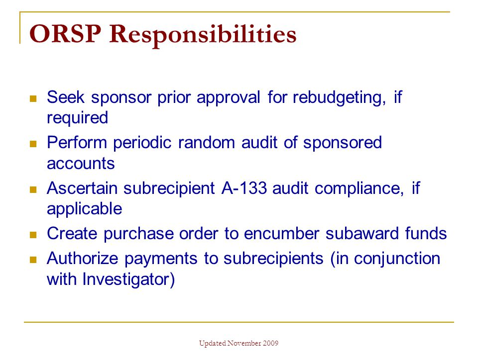 Updated November 2009 ORSP Responsibilities Seek sponsor prior approval for rebudgeting, if required Perform periodic random audit of sponsored accounts Ascertain subrecipient A-133 audit compliance, if applicable Create purchase order to encumber subaward funds Authorize payments to subrecipients (in conjunction with Investigator)