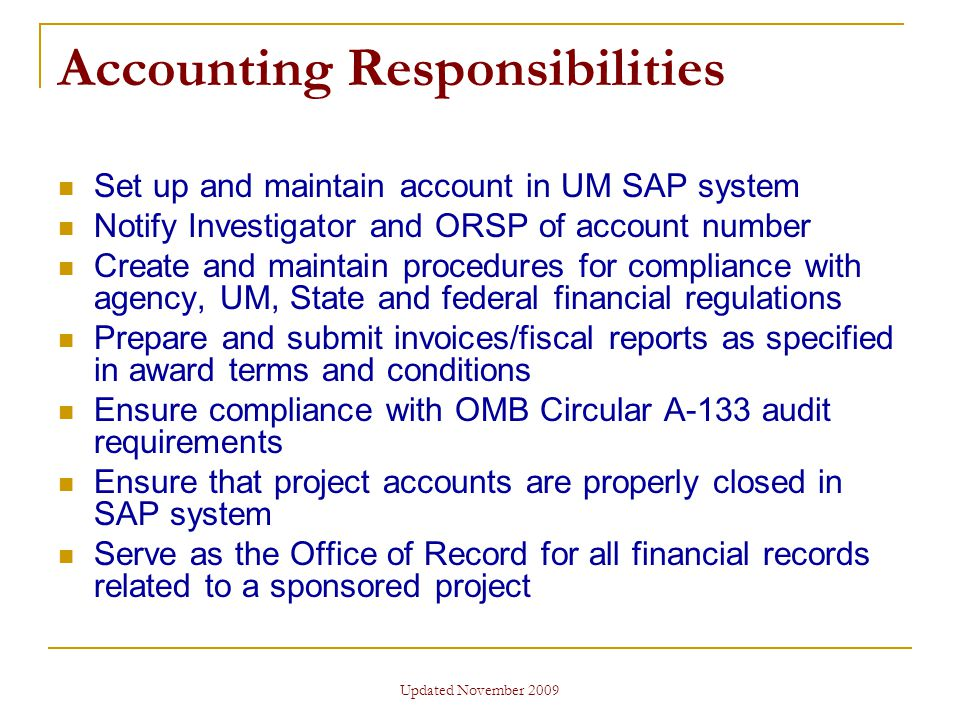 Updated November 2009 Accounting Responsibilities Set up and maintain account in UM SAP system Notify Investigator and ORSP of account number Create and maintain procedures for compliance with agency, UM, State and federal financial regulations Prepare and submit invoices/fiscal reports as specified in award terms and conditions Ensure compliance with OMB Circular A-133 audit requirements Ensure that project accounts are properly closed in SAP system Serve as the Office of Record for all financial records related to a sponsored project