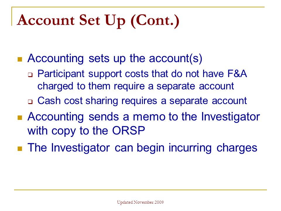 Updated November 2009 Account Set Up (Cont.) Accounting sets up the account(s)  Participant support costs that do not have F&A charged to them require a separate account  Cash cost sharing requires a separate account Accounting sends a memo to the Investigator with copy to the ORSP The Investigator can begin incurring charges