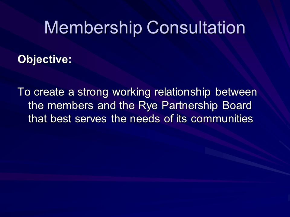 Membership Consultation Objective: To create a strong working relationship between the members and the Rye Partnership Board that best serves the needs of its communities