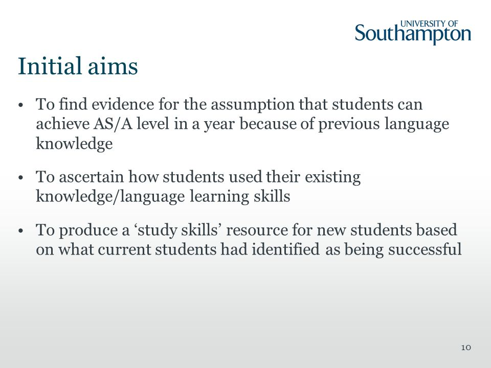 10 Initial aims To find evidence for the assumption that students can achieve AS/A level in a year because of previous language knowledge To ascertain how students used their existing knowledge/language learning skills To produce a 'study skills' resource for new students based on what current students had identified as being successful