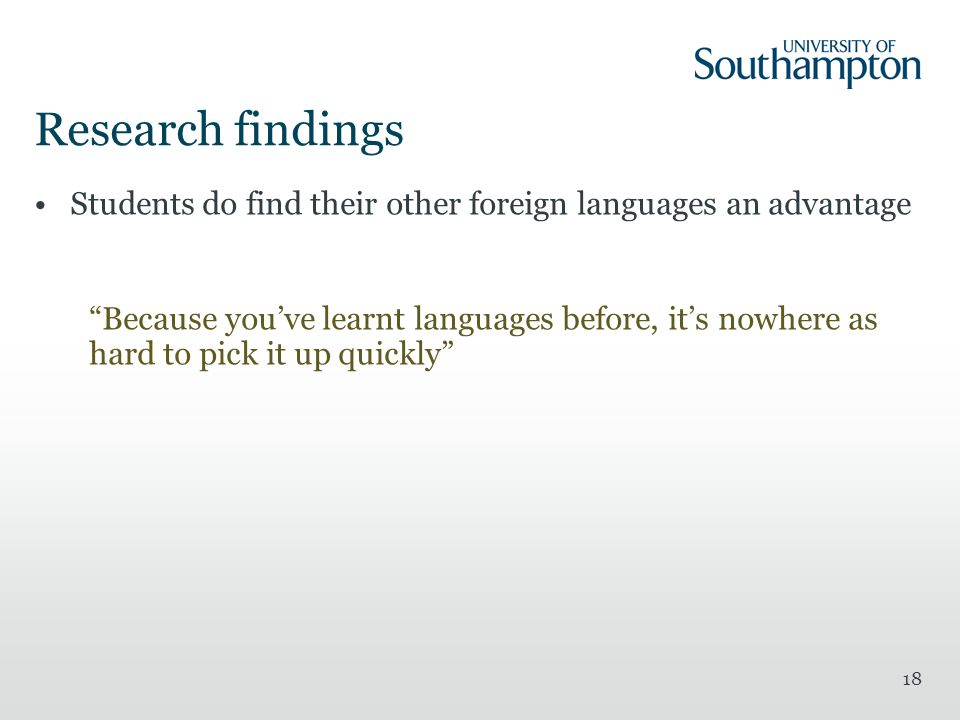 18 Research findings Students do find their other foreign languages an advantage Because you've learnt languages before, it's nowhere as hard to pick it up quickly