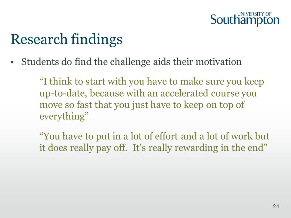 24 Research findings Students do find the challenge aids their motivation I think to start with you have to make sure you keep up-to-date, because with an accelerated course you move so fast that you just have to keep on top of everything You have to put in a lot of effort and a lot of work but it does really pay off.