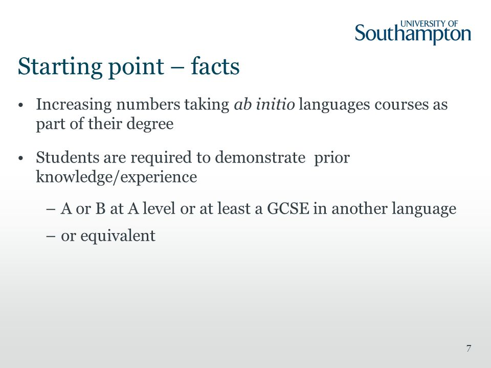 7 Starting point – facts Increasing numbers taking ab initio languages courses as part of their degree Students are required to demonstrate prior knowledge/experience –A or B at A level or at least a GCSE in another language –or equivalent