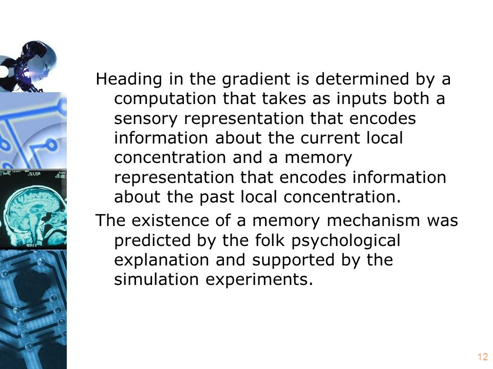12 Heading in the gradient is determined by a computation that takes as inputs both a sensory representation that encodes information about the current local concentration and a memory representation that encodes information about the past local concentration.