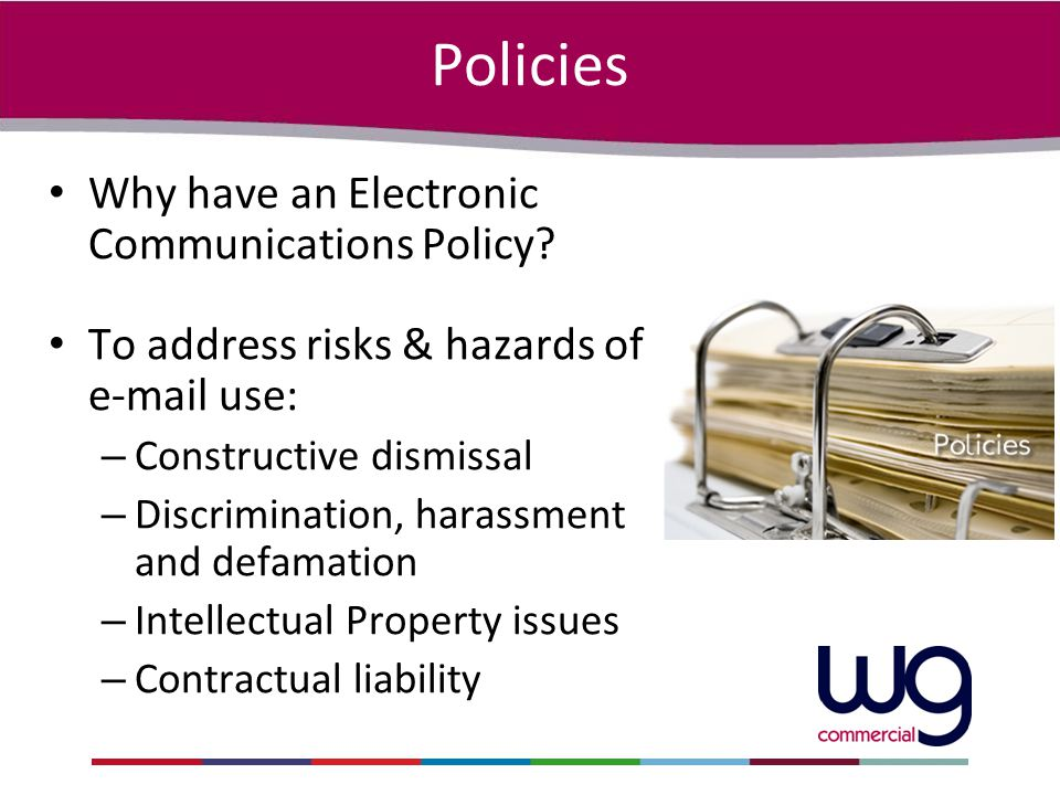 Policies Why have an Electronic Communications Policy? To address risks & hazards of e-mail use: – Constructive dismissal – Discrimination, harassment