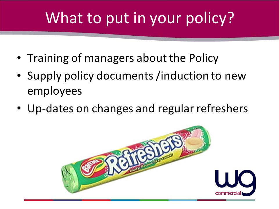 What to put in your policy? Training of managers about the Policy Supply policy documents /induction to new employees Up-dates on changes and regular