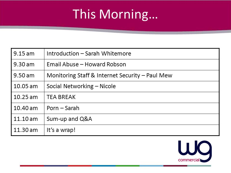 This Morning… 9.15 amIntroduction – Sarah Whitemore 9.30 amEmail Abuse – Howard Robson 9.50 amMonitoring Staff & Internet Security – Paul Mew 10.05 am