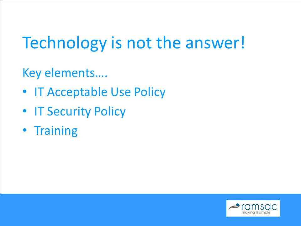 Technology is not the answer! Key elements…. IT Acceptable Use Policy IT Security Policy Training