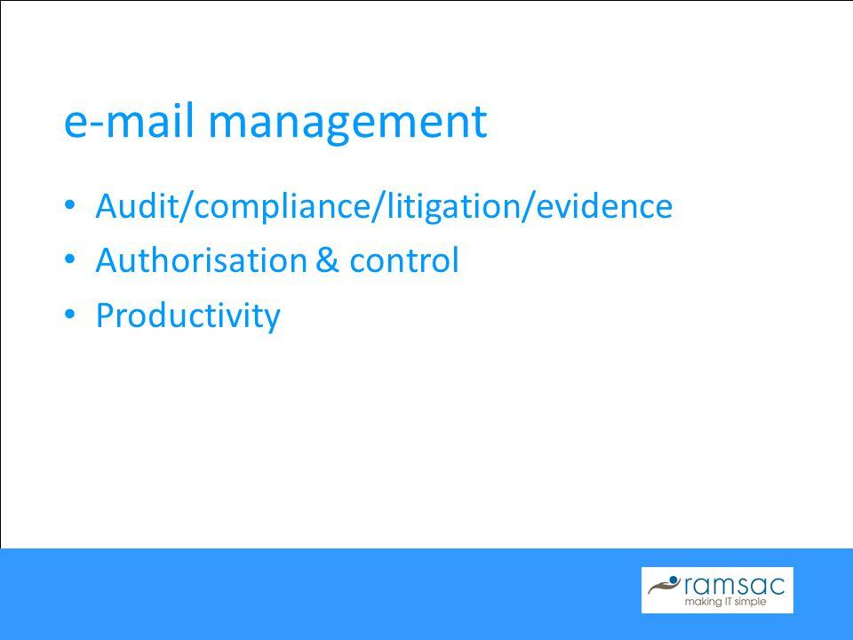 e-mail management Audit/compliance/litigation/evidence Authorisation & control Productivity