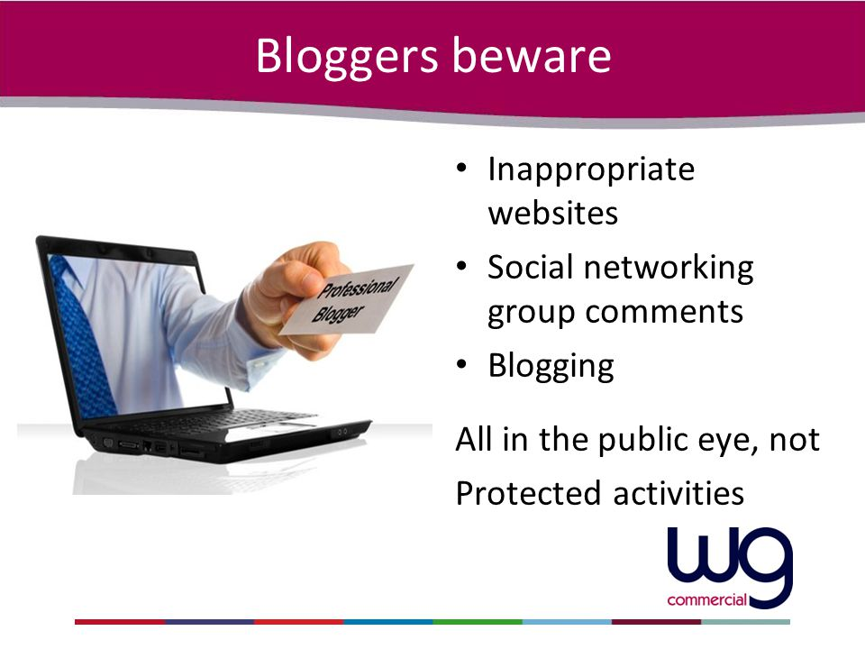 Bloggers beware Inappropriate websites Social networking group comments Blogging All in the public eye, not Protected activities