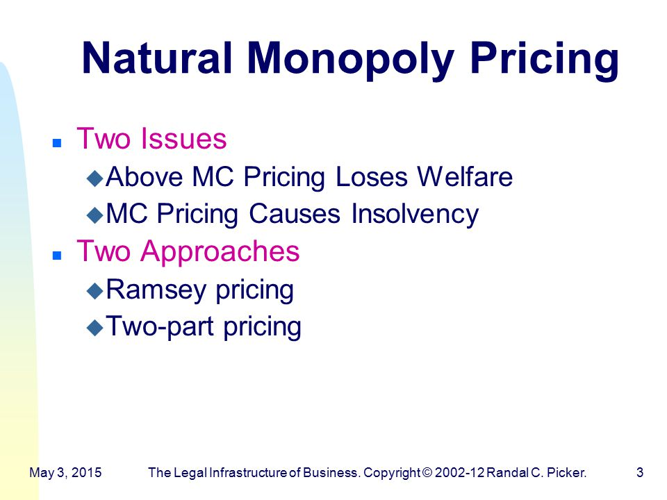 Natural Monopoly Pricing n Two Issues u Above MC Pricing Loses Welfare u MC Pricing Causes Insolvency n Two Approaches u Ramsey pricing u Two-part pricing May 3, 2015The Legal Infrastructure of Business.