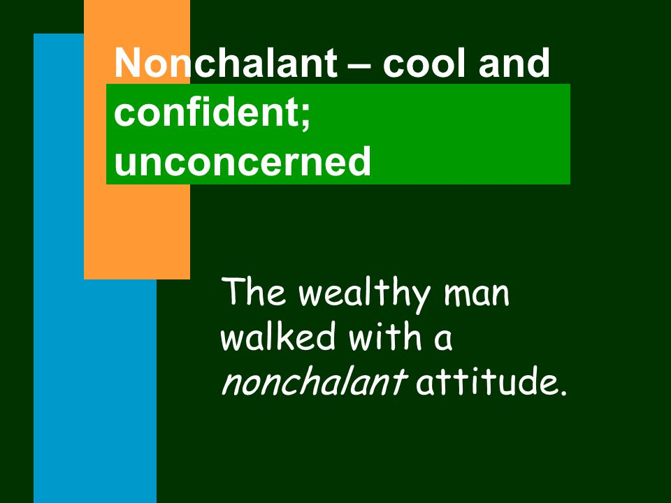 Nonchalant – cool and confident; unconcerned The wealthy man walked with a nonchalant attitude.
