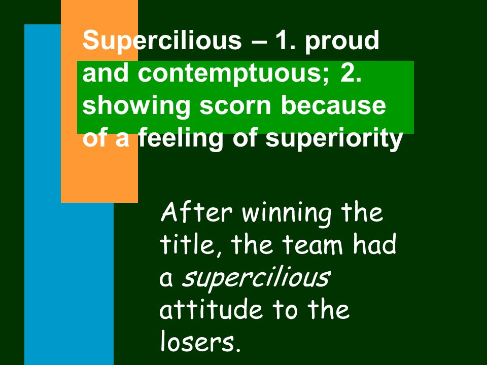 Supercilious – 1. proud and contemptuous; 2.