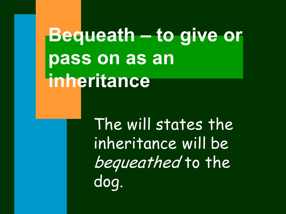 Bequeath – to give or pass on as an inheritance The will states the inheritance will be bequeathed to the dog.