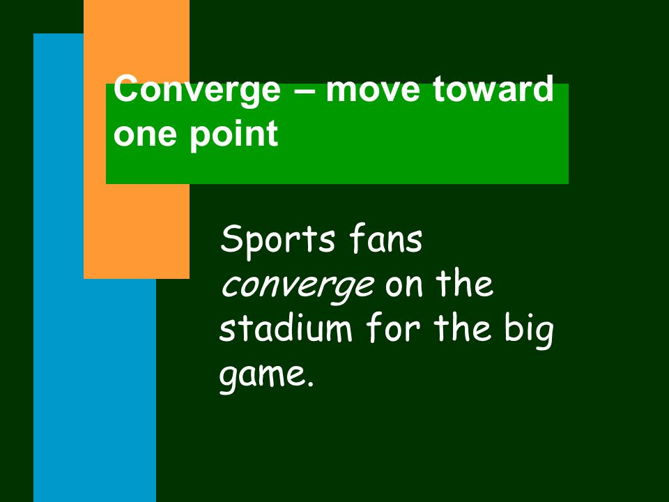 Converge – move toward one point Sports fans converge on the stadium for the big game.