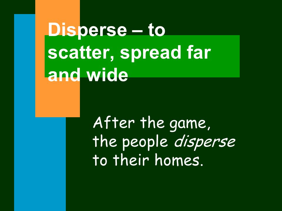 Disperse – to scatter, spread far and wide After the game, the people disperse to their homes.