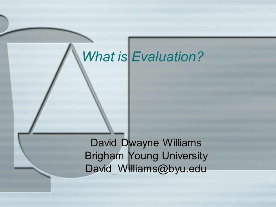 What is Evaluation David Dwayne Williams Brigham Young University David_Williams@byu.edu