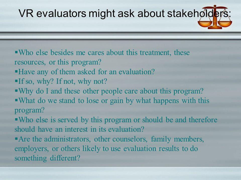 VR evaluators might ask about stakeholders:  Who else besides me cares about this treatment, these resources, or this program.