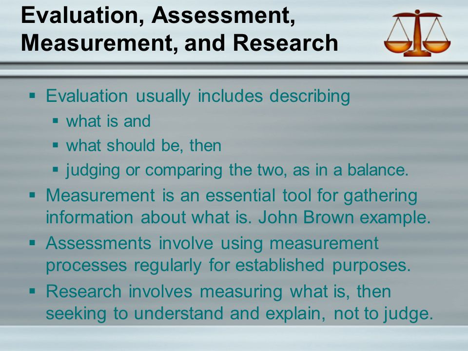 Evaluation, Assessment, Measurement, and Research  Evaluation usually includes describing  what is and  what should be, then  judging or comparing the two, as in a balance.