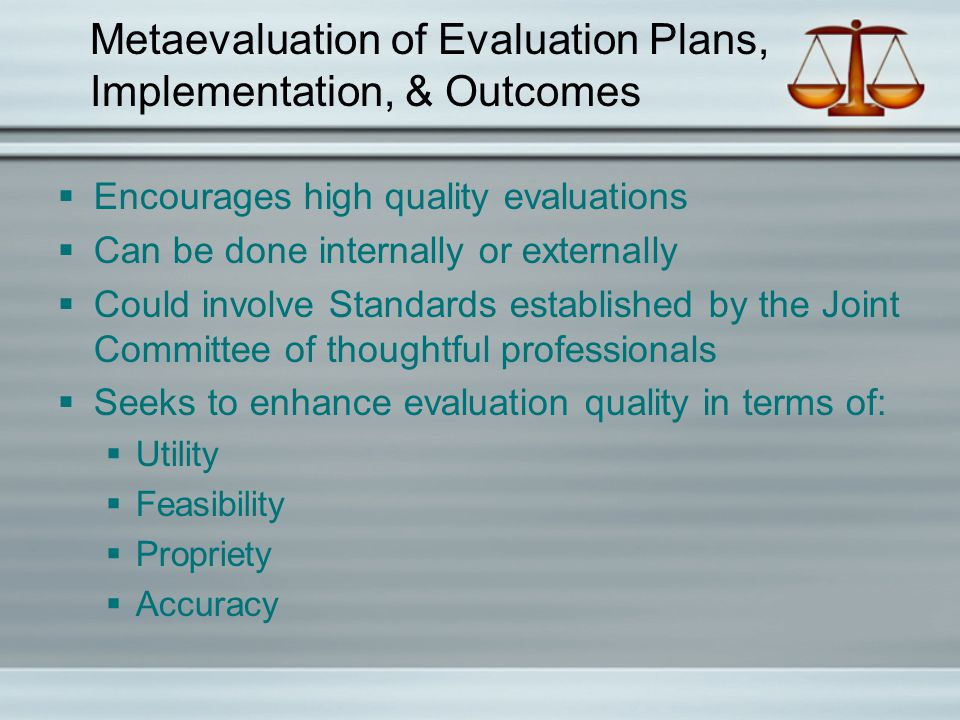 Metaevaluation of Evaluation Plans, Implementation, & Outcomes  Encourages high quality evaluations  Can be done internally or externally  Could involve Standards established by the Joint Committee of thoughtful professionals  Seeks to enhance evaluation quality in terms of:  Utility  Feasibility  Propriety  Accuracy