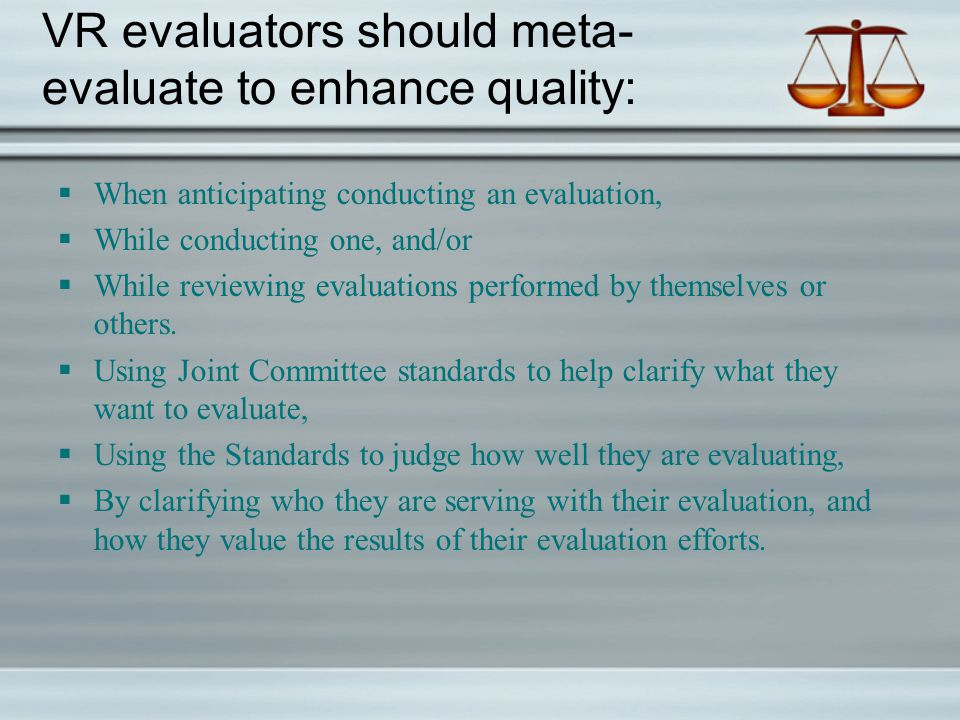 VR evaluators should meta- evaluate to enhance quality:  When anticipating conducting an evaluation,  While conducting one, and/or  While reviewing evaluations performed by themselves or others.