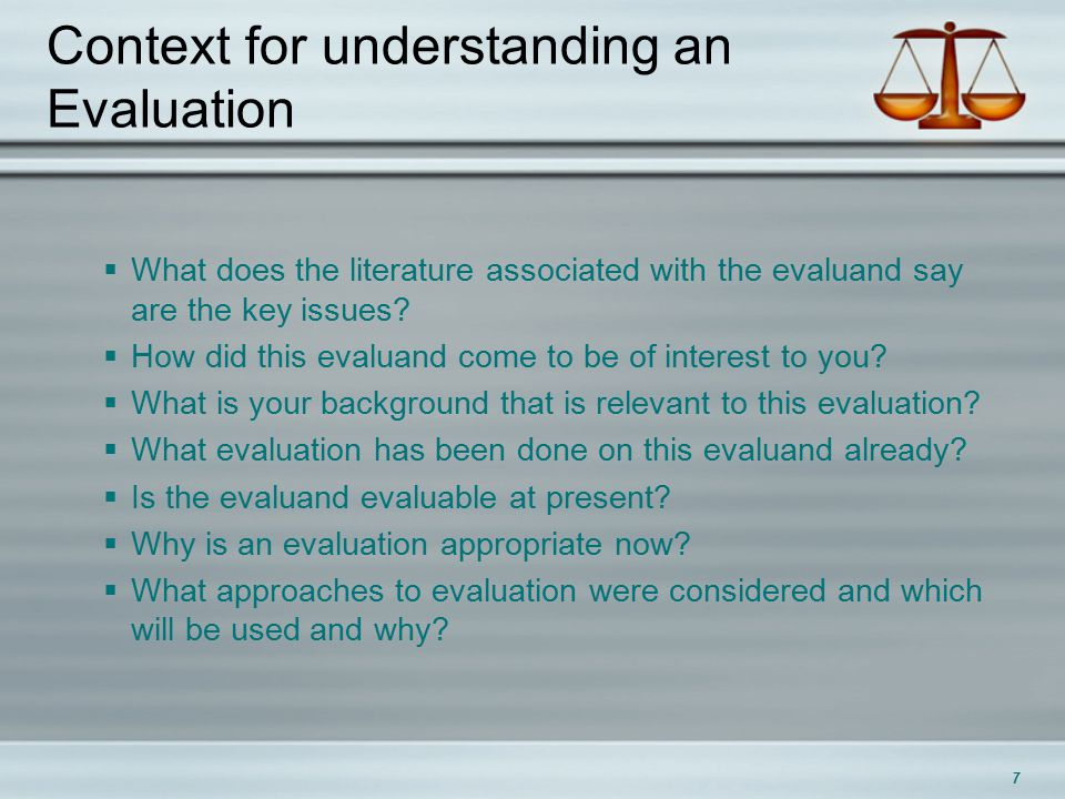 7 Context for understanding an Evaluation  What does the literature associated with the evaluand say are the key issues.