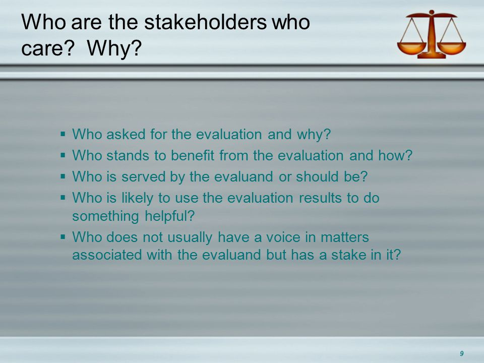 Who are the stakeholders who care. Why.  Who asked for the evaluation and why.