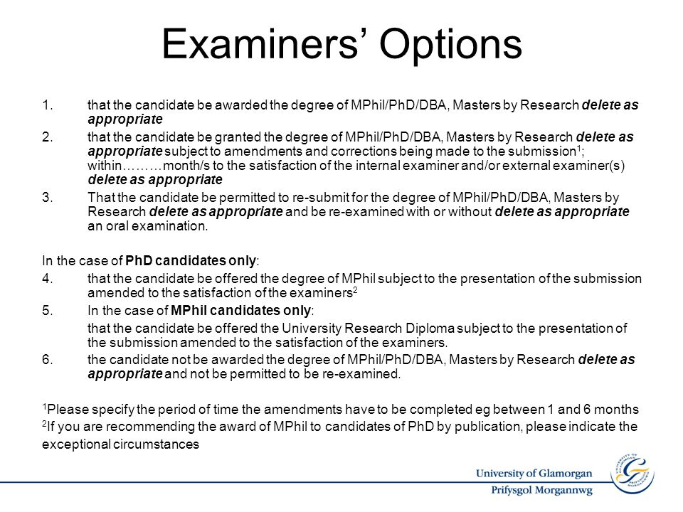Examiners' Options 1.that the candidate be awarded the degree of MPhil/PhD/DBA, Masters by Research delete as appropriate 2.that the candidate be gran