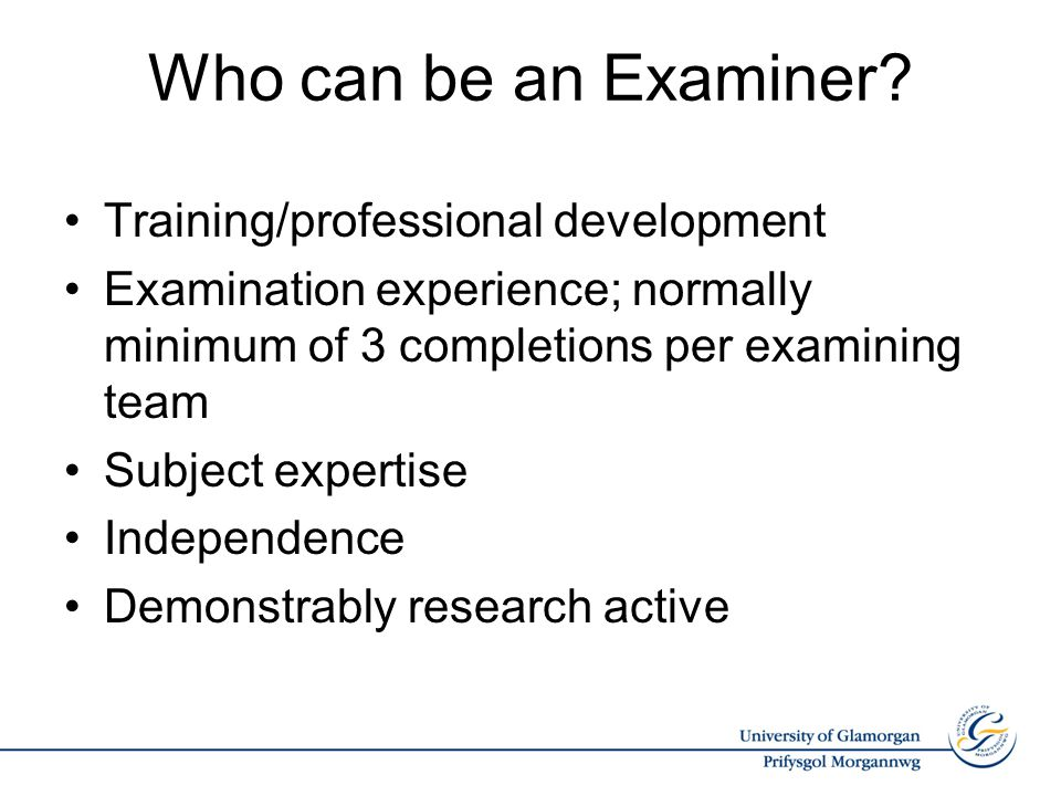 Who can be an Examiner? Training/professional development Examination experience; normally minimum of 3 completions per examining team Subject experti
