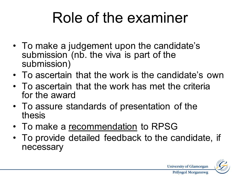 Role of the examiner To make a judgement upon the candidate's submission (nb. the viva is part of the submission) To ascertain that the work is the ca