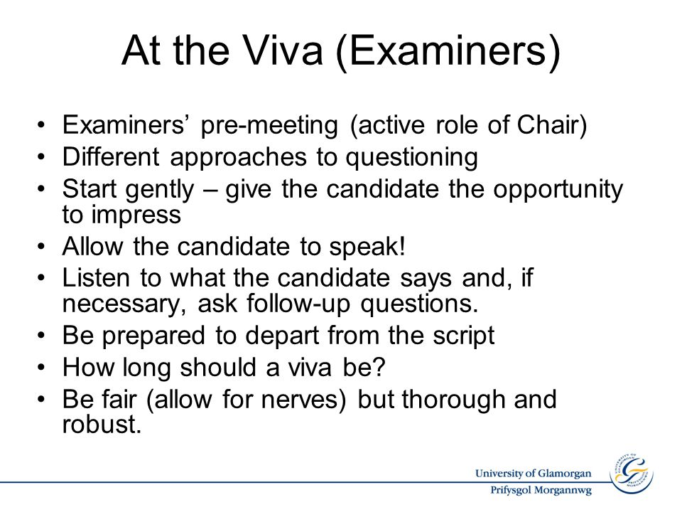 At the Viva (Examiners) Examiners' pre-meeting (active role of Chair) Different approaches to questioning Start gently – give the candidate the opport