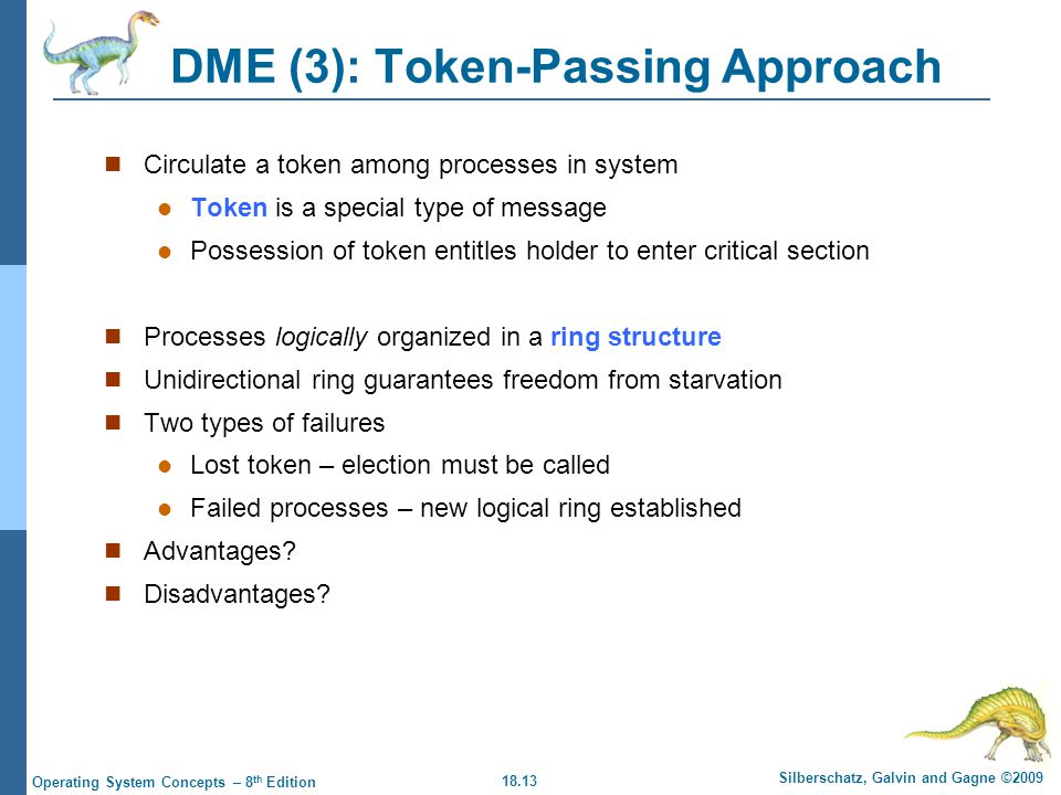 18.13 Silberschatz, Galvin and Gagne ©2009 Operating System Concepts – 8 th Edition DME (3): Token-Passing Approach Circulate a token among processes in system Token is a special type of message Possession of token entitles holder to enter critical section Processes logically organized in a ring structure Unidirectional ring guarantees freedom from starvation Two types of failures Lost token – election must be called Failed processes – new logical ring established Advantages.